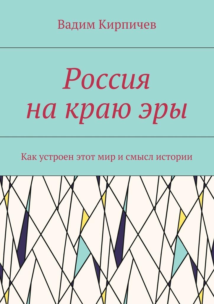 Россия на краю эры. Как на самом деле устроен мир и смысл истории развивается спокойно и размеренно