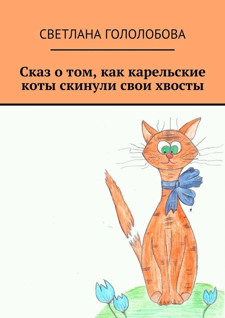Светлана Гололобова Сказ о том, как карельские коты скинули свои хвосты трудовой договор cdpc