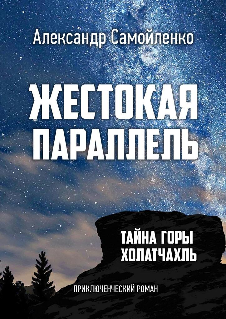 Александр Самойленко Жестокая параллель. Тайна горы Холатчахль. Приключенческий роман математика для малышей я считаю до 100