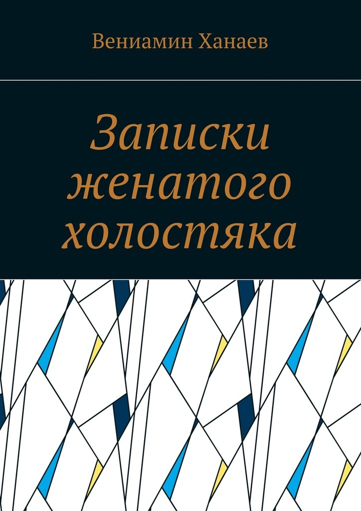Вениамин Ханаев Записки женатого холостяка