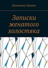 Ханаев, Вениамин  - Записки женатого холостяка