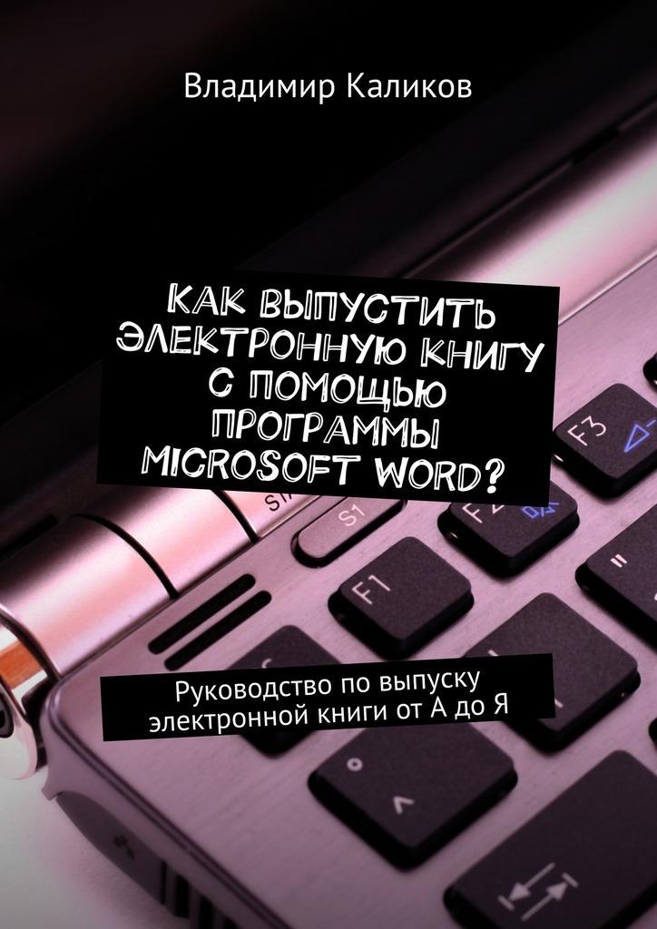 Владимир Каликов Как выпустить электронную книгу с помощью программы Microsoft Word? Руководство повыпуску электронной книги отАдоЯ электронные сигареты где в вологде