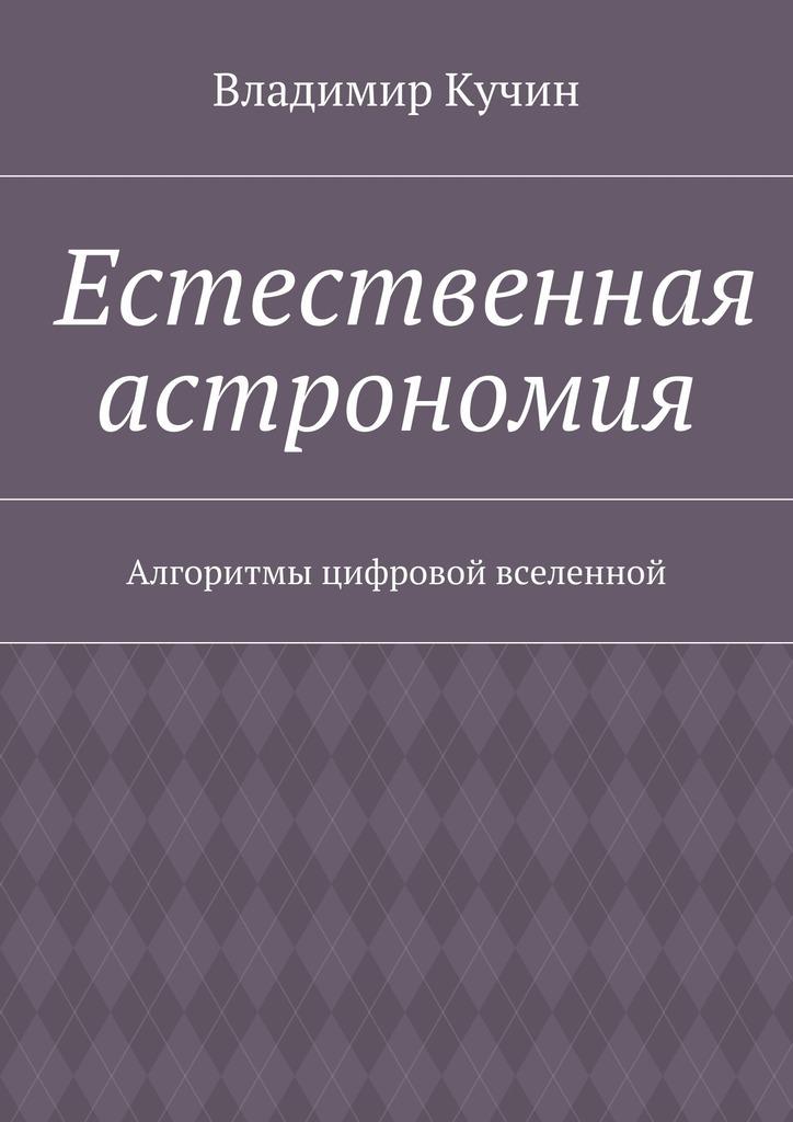 Владимир Кучин Естественная астрономия. Алгоритмы цифровой вселенной гусев и астрономия