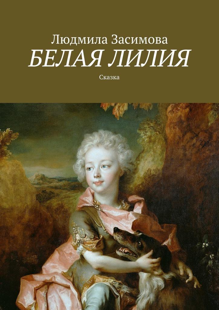 Людмила Засимова Белая лилия. Сказка