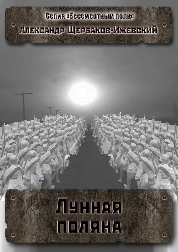 Александр Щербаков-Ижевский Лунная поляна. Серия «Бессмертный полк» александр тамоников холодный свет луны