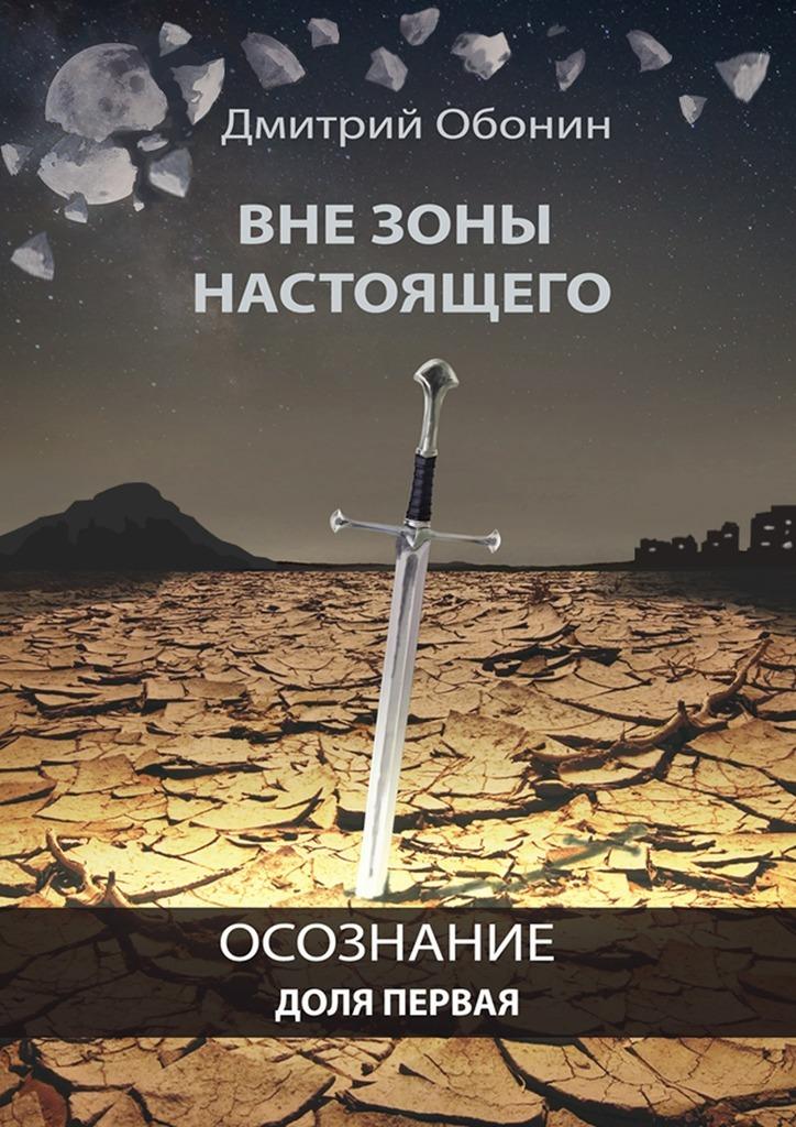 Дмитрий Сергеевич Обонин Вне зоны настоящего. Осознание. Доля первая