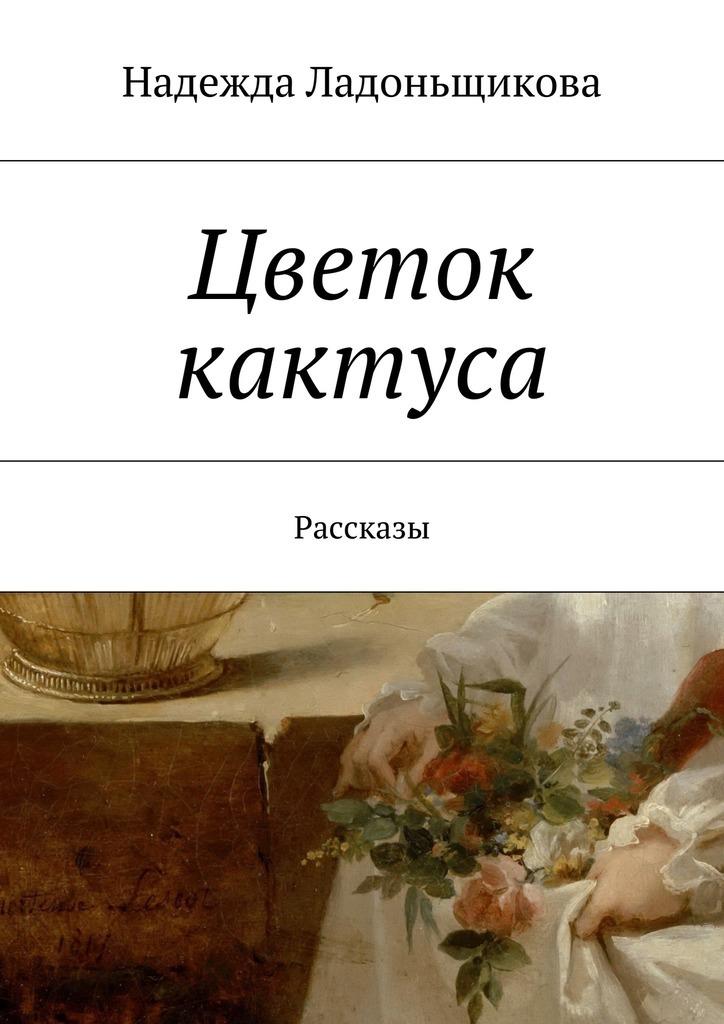 Надежда Николаевна Ладоньщикова Цветок кактуса. Рассказы аккумулятор 100 ампер в днепропетровске