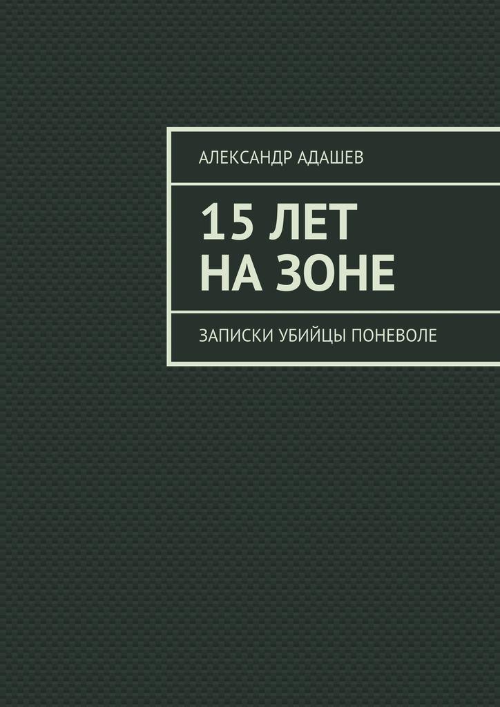 Александр Адашев - 15лет назоне. Записки убийцы поневоле