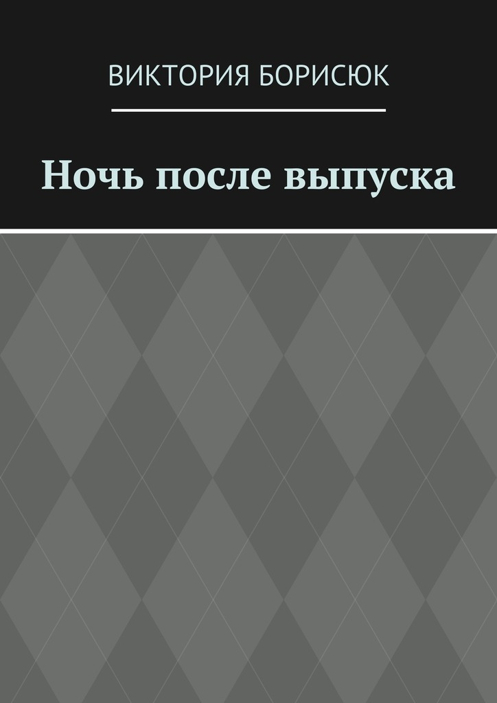 Обложка книги Ночь после выпуска, автор Борисюк, Виктория Романовна