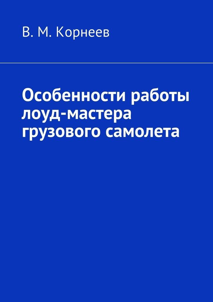 В. М. Корнеев Особенности работы лоуд-мастера грузового самолета книга мастеров