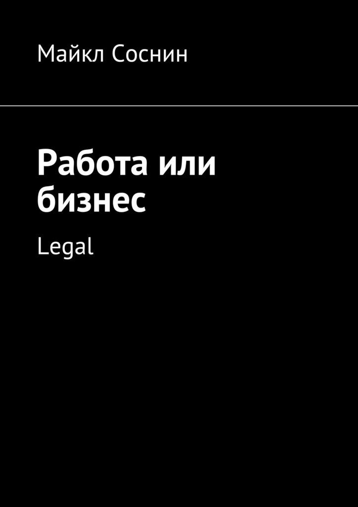 Майкл Соснин Работа или бизнес. Legal