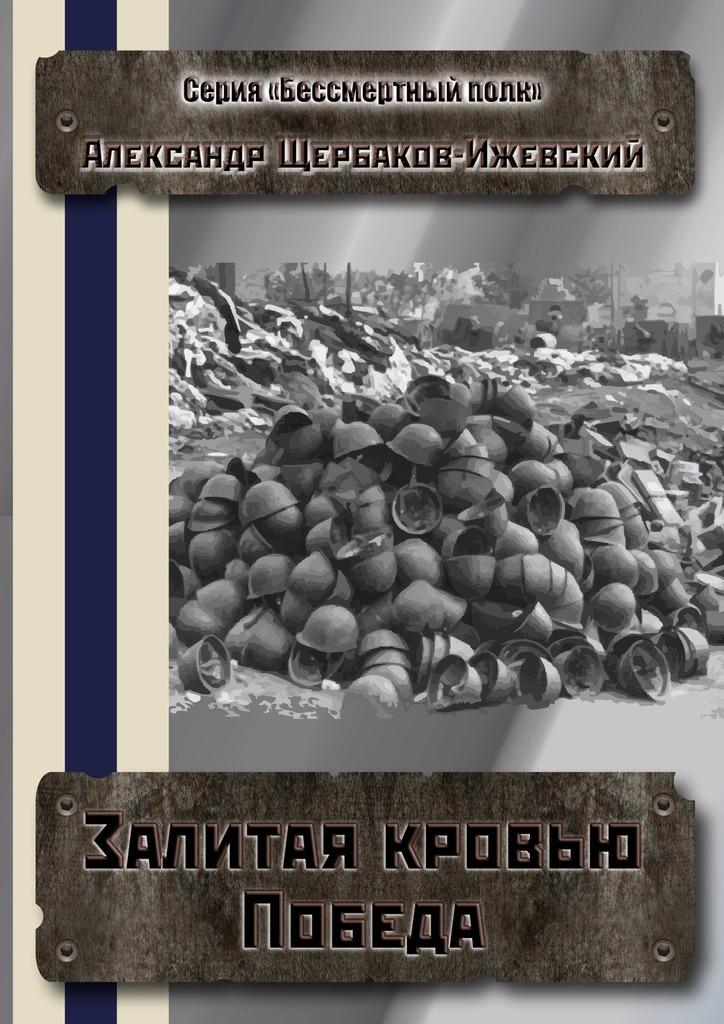 Обложка книги Залитая кровью Победа. Серия «Бессмертный полк», автор Александр Щербаков-Ижевский