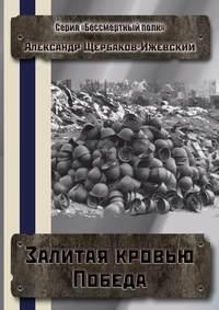 Щербаков-Ижевский, Александр  - Залитая кровью Победа. Серия «Бессмертный полк»