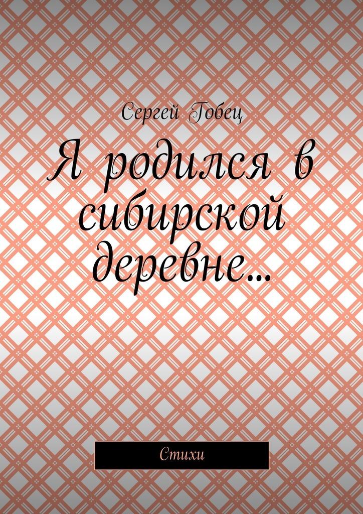 Сергей Гобец Я родился в сибирской деревне… Стихи