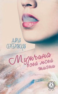 Серебровская, Дарья  - Мужчина всей моей жизни