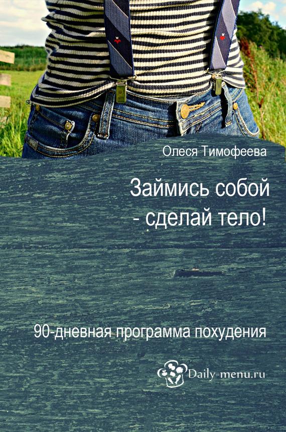 Олеся Тимофеева Займись собой – сделай тело!