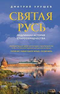 Урушев, Дмитрий  - Святая Русь. Подлинная история старообрядчества