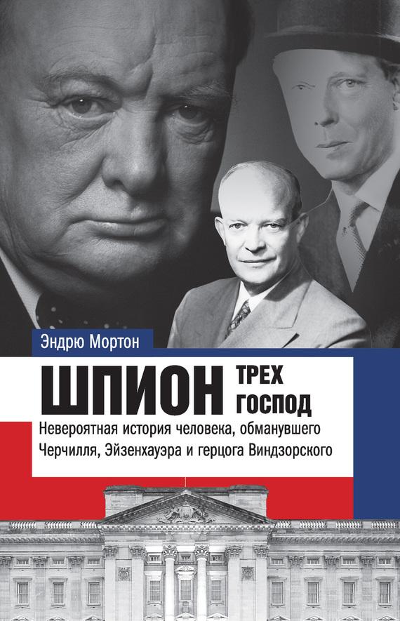 Эндрю Мортон - Шпион трех господ. Невероятная история человека, обманувшего Черчилля, Эйзенхауэра и герцога Виндзорского