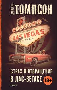Томпсон, Хантер С.  - Страх и отвращение в Лас-Вегасе: Дикое Путешествие в Сердце Американской Мечты