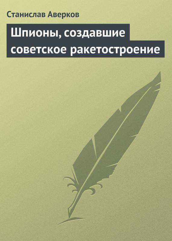 Станислав Аверков - Шпионы, создавшие советское ракетостроение