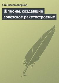 Аверков, Станислав  - Шпионы, создавшие советское ракетостроение