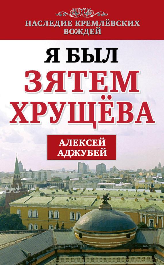 Алексей Аджубей - Я был зятем Хрущева