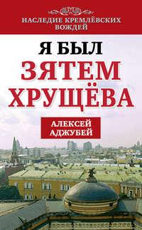 Аджубей, Алексей  - Я был зятем Хрущева