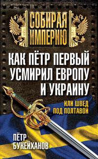 Букейханов, Петр  - Как Пётр Первый усмирил Европу и Украину, или Швед под Полтавой