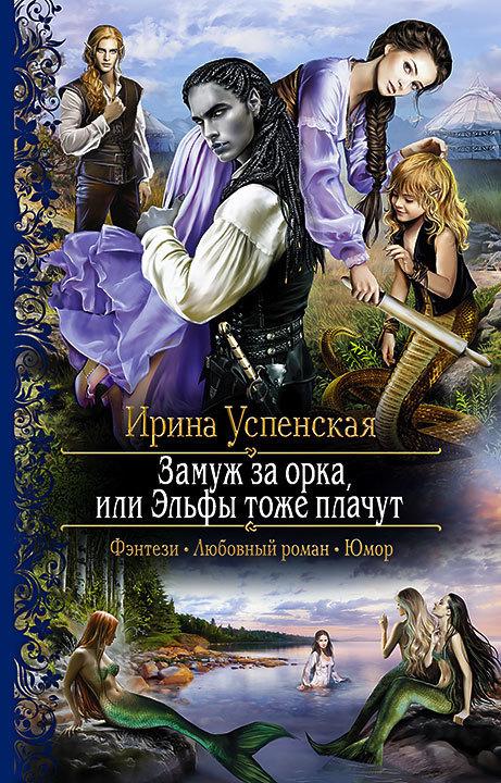 Ирина Успенская Замуж за орка, или Эльфы тоже плачут крамер м мое жестокое счастье или принцессы тоже плачут