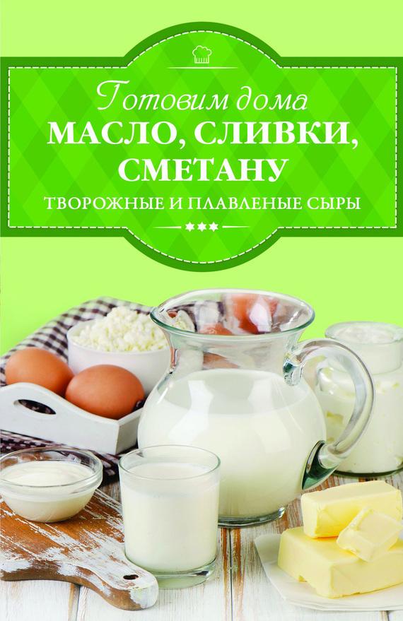 Ирина Веремей Готовим дома масло, сливки, сметану, творожные и плавленые сыры