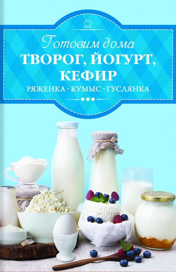 Ирина Веремей Готовим дома творог, йогурт, кефир, ряженку