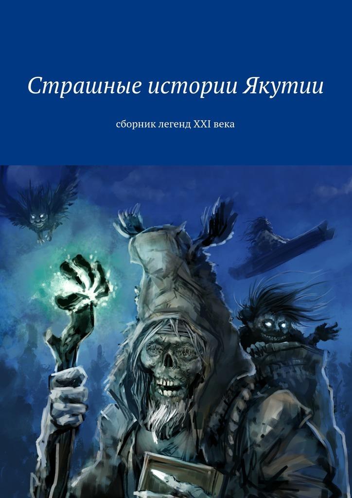 Коллектив авторов Страшные истории Якутии. Сборник легенд XXIвека крот истории