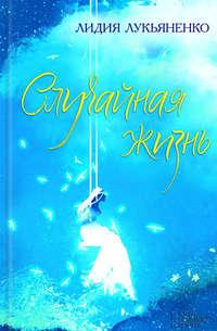 Лукьяненко, Лидия  - Случайная жизнь (сборник)