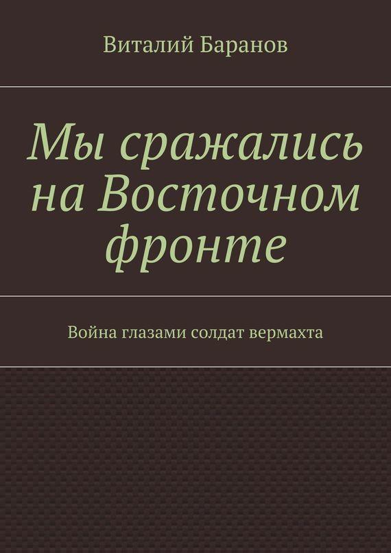 Виталий Баранов Мы сражались наВосточном фронте. Война глазами солдат вермахта ISBN: 9785448506475 оллерберг й немецкий снайпер на восточном фронте