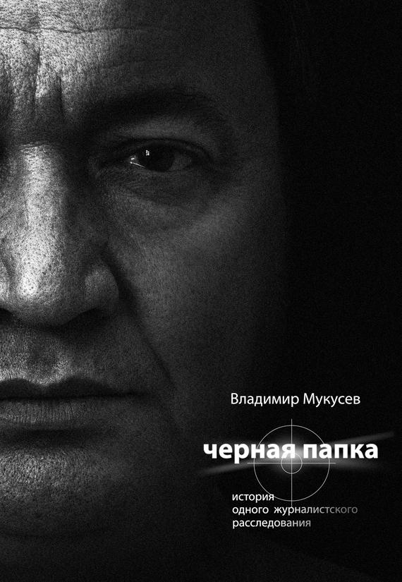 Владимир Мукусев - Черная папка. История одного журналистского расследования