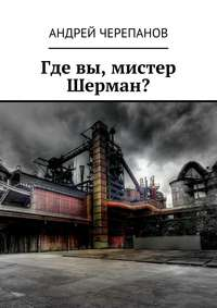 Андрей Черепанов - Где вы, мистер Шерман?