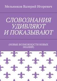 Мельников, Валерий Игоревич  - СЛОВОЗНАНИЯ УДИВЛЯЮТ И ПОКАЗЫВАЮТ