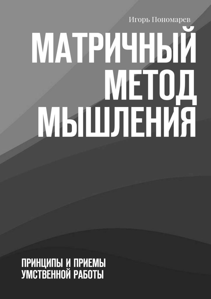 Игорь Пономарев Матричный метод мышления. Принципы иприемы умственной работы принтер матричный