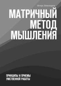 Пономарев, Игорь  - Матричный метод мышления. Принципы иприемы умственной работы