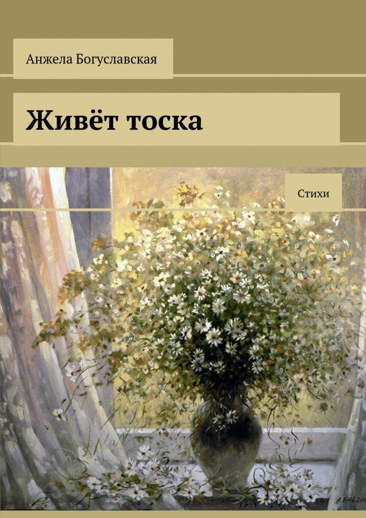 Анжела Богуславская Живёт тоска. Стихи книги издательство аст стихи о любви