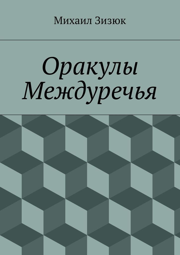 Оракулы Междуречья ( Михаил Михайлович Зизюк  )