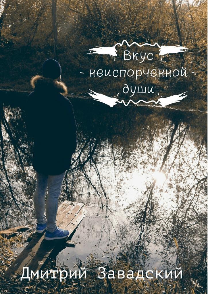 Дмитрий Завадский Вкус неиспорченной души пусть все не так стихотворения