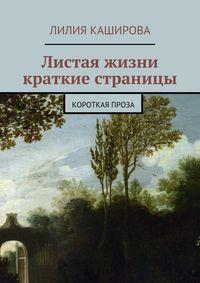 Каширова, Лилия Фёдоровна  - Листая жизни краткие страницы. Короткая проза