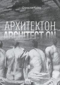 Кулиш, Станислав  - Архитектон / ArchitectON. Дискурсивные монологи об архитектуре – профессии и образе жизни
