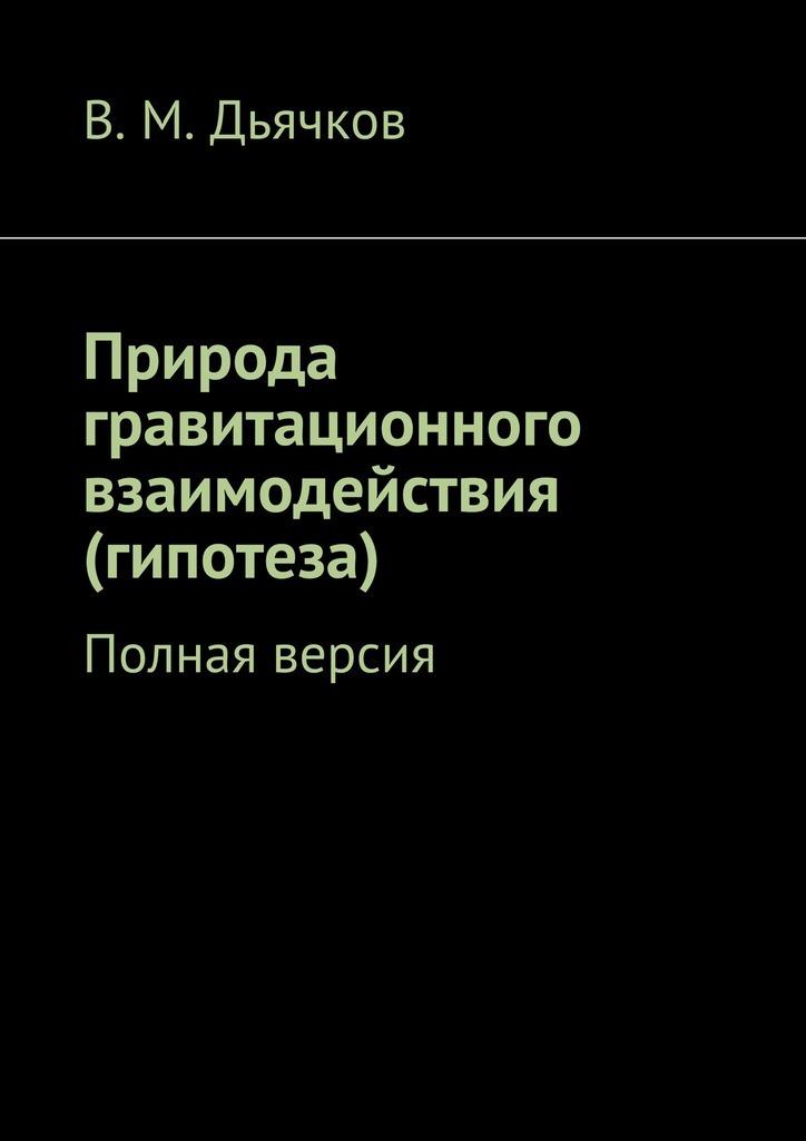 В. Дьячков - Природа гравитационного взаимодействия (гипотеза). Полная версия