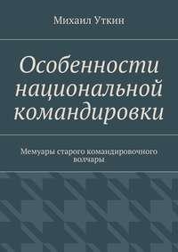 Уткин, Михаил  - Особенности национальной командировки. Мемуары старого командировочного волчары