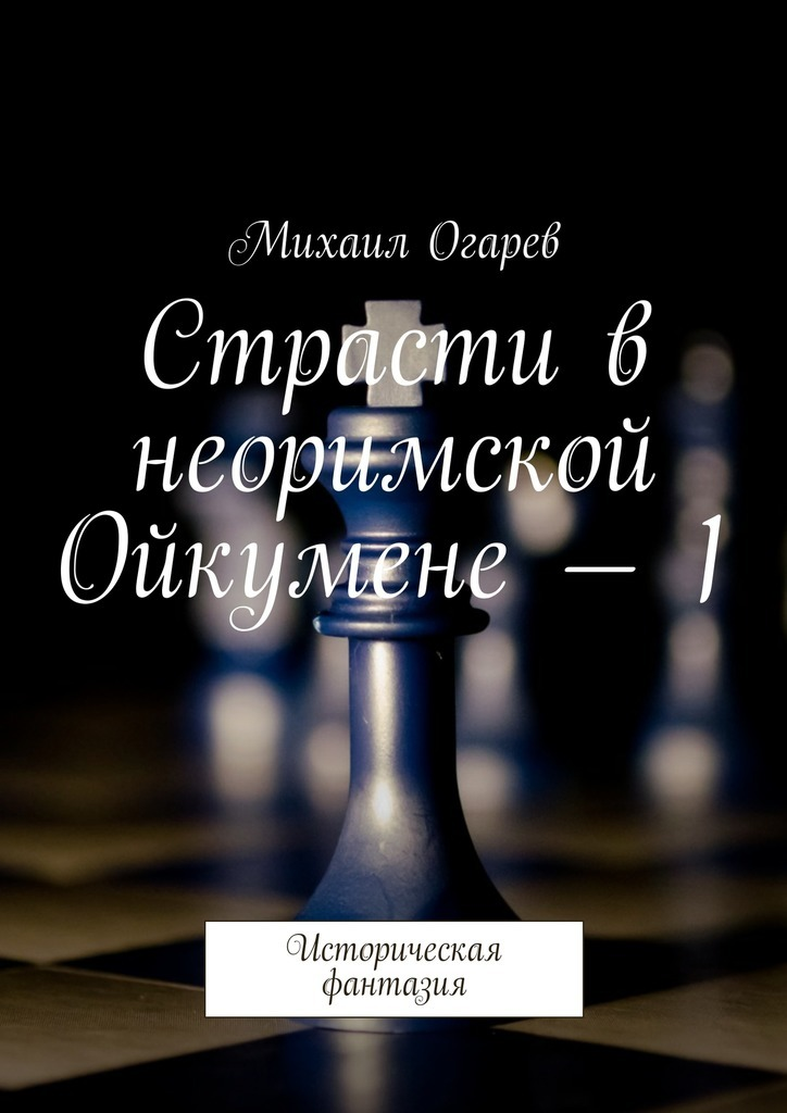 Михаил Огарев - Страсти в неоримской Ойкумене – 1. Историческая фантазия