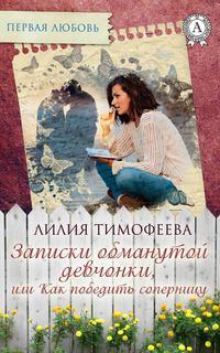 Тимофеева, Лилия  - Записки обманутой девчонки, или Как победить соперницу