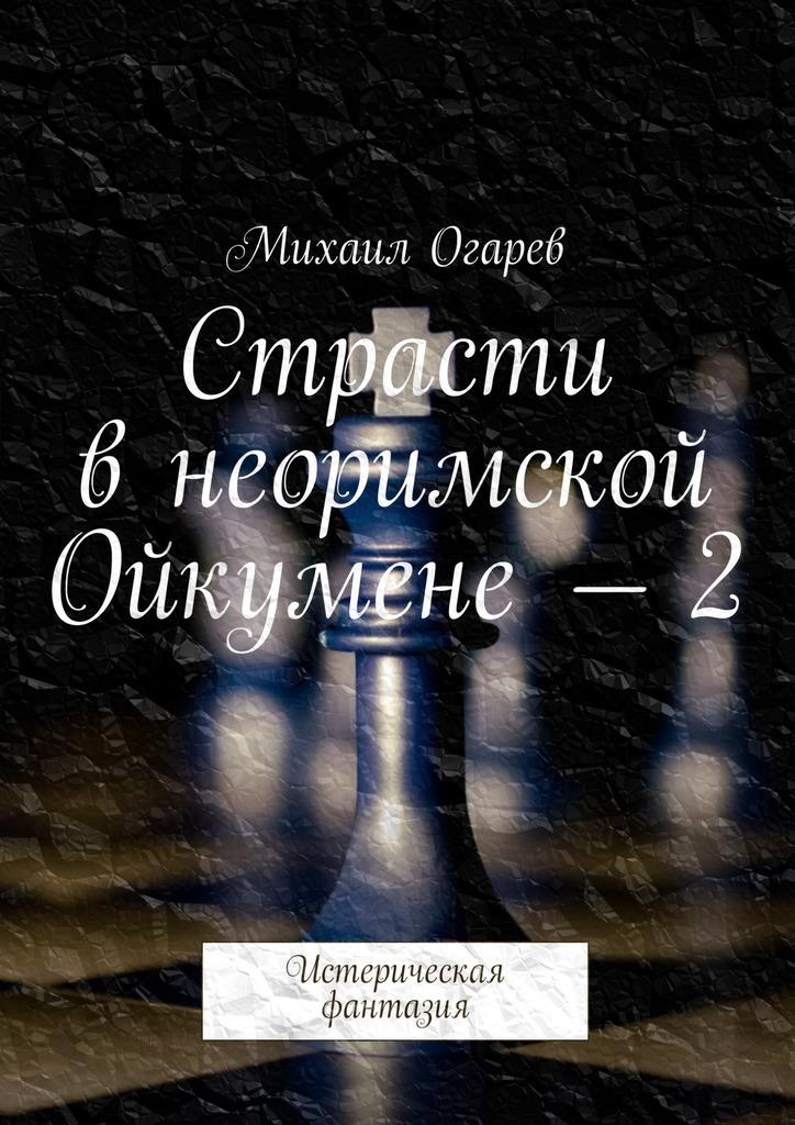 Михаил Огарев - Страсти в неоримской Ойкумене – 2. Истерическая фантазия