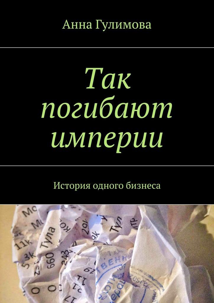 Анна Гулимова - Так погибают империи. История одного бизнеса